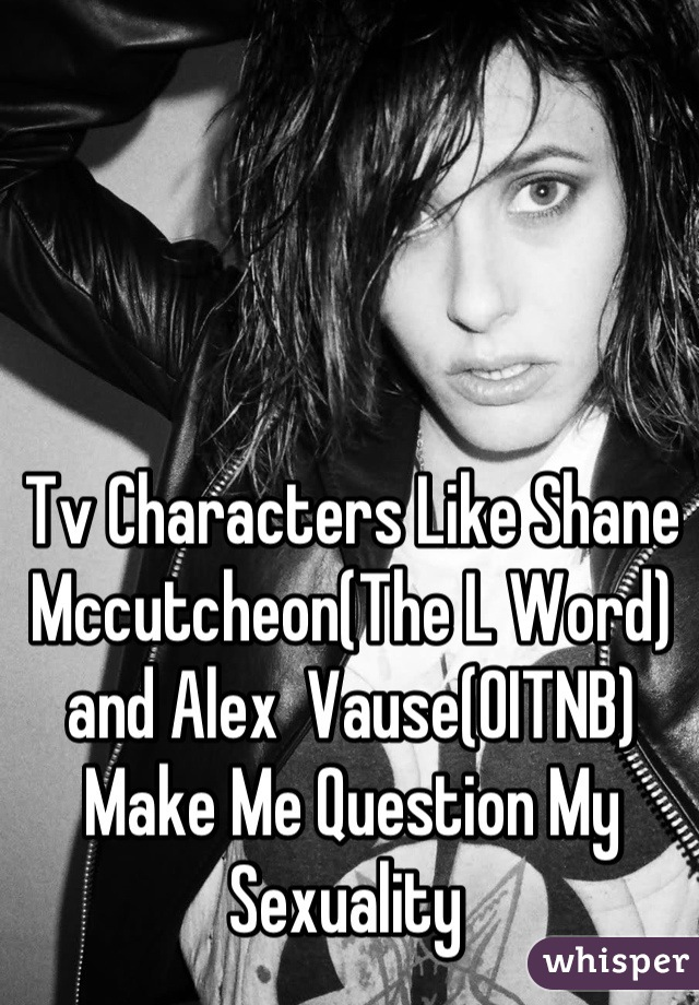 Tv Characters Like Shane Mccutcheon(The L Word) and Alex  Vause(OITNB) Make Me Question My Sexuality