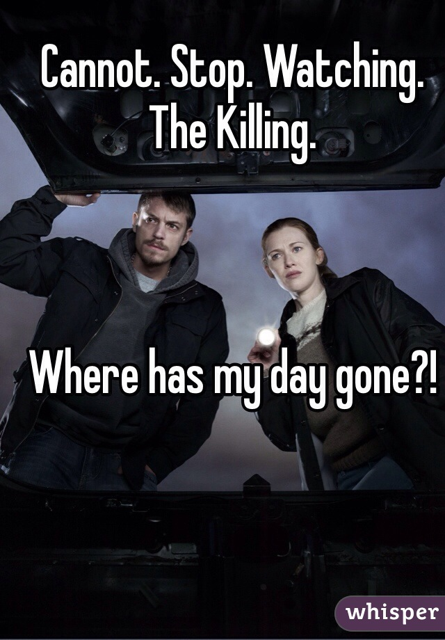 Cannot. Stop. Watching. The Killing.    Where has my day gone?!