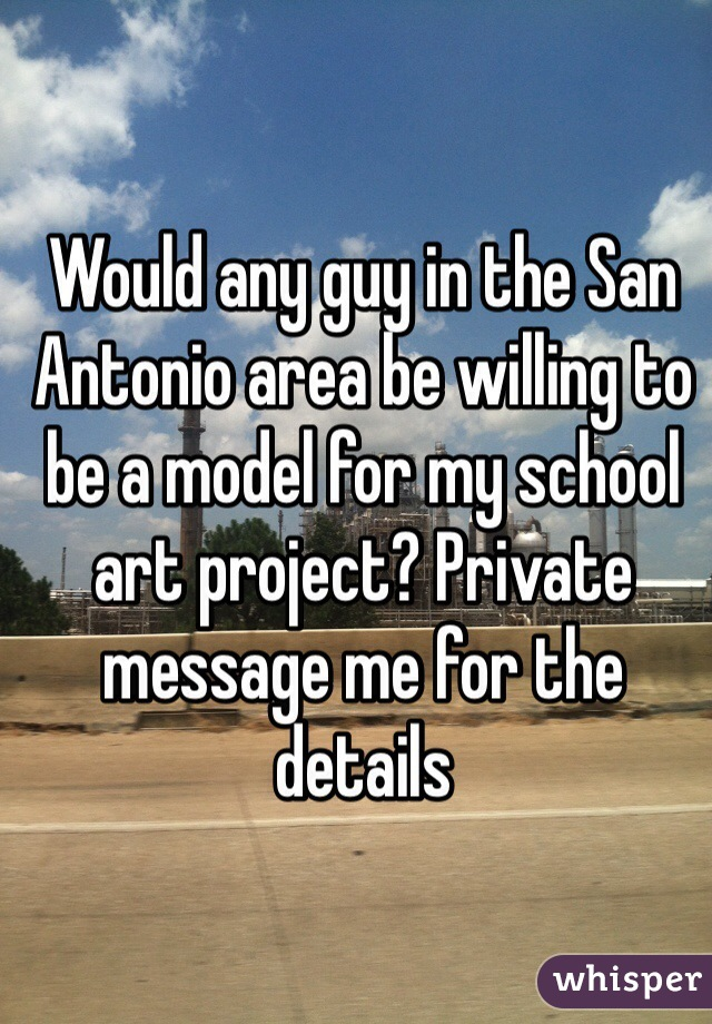 Would any guy in the San Antonio area be willing to be a model for my school art project? Private message me for the details