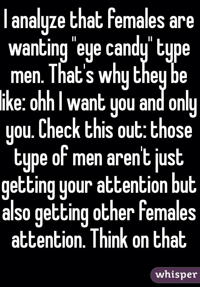 """I analyze that females are wanting """"eye candy"""" type men. That's why they be like: ohh I want you and only you. Check this out: those type of men aren't just getting your attention but also getting other females attention. Think on that"""