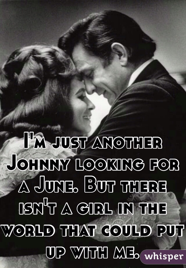 I'm just another Johnny looking for a June. But there isn't a girl in the world that could put up with me.