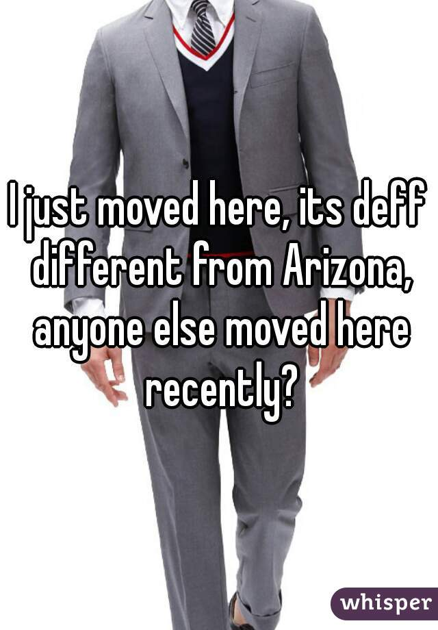 I just moved here, its deff different from Arizona, anyone else moved here recently?