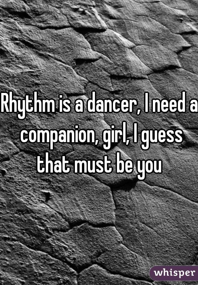 Rhythm is a dancer, I need a companion, girl, I guess that must be you