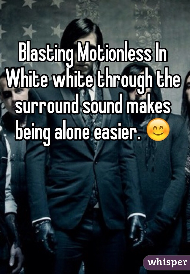 Blasting Motionless In White white through the surround sound makes being alone easier. 😊