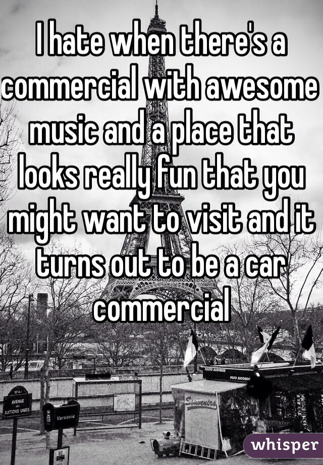 I hate when there's a commercial with awesome music and a place that looks really fun that you might want to visit and it turns out to be a car commercial