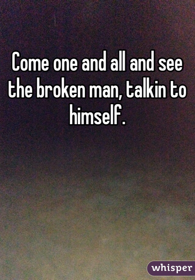 Come one and all and see the broken man, talkin to himself.