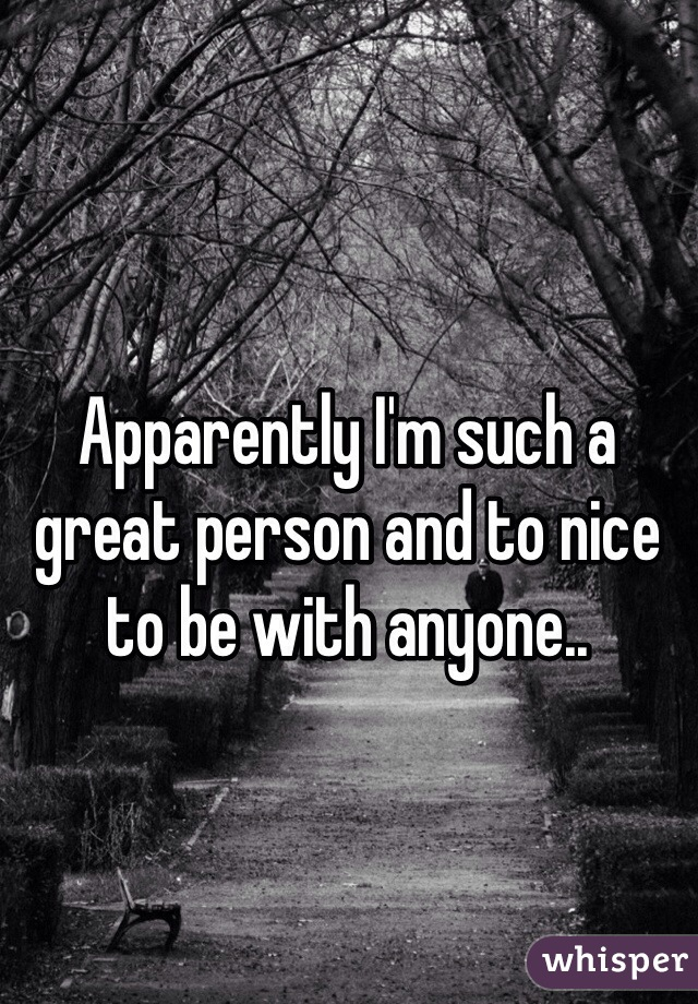 Apparently I'm such a great person and to nice to be with anyone..