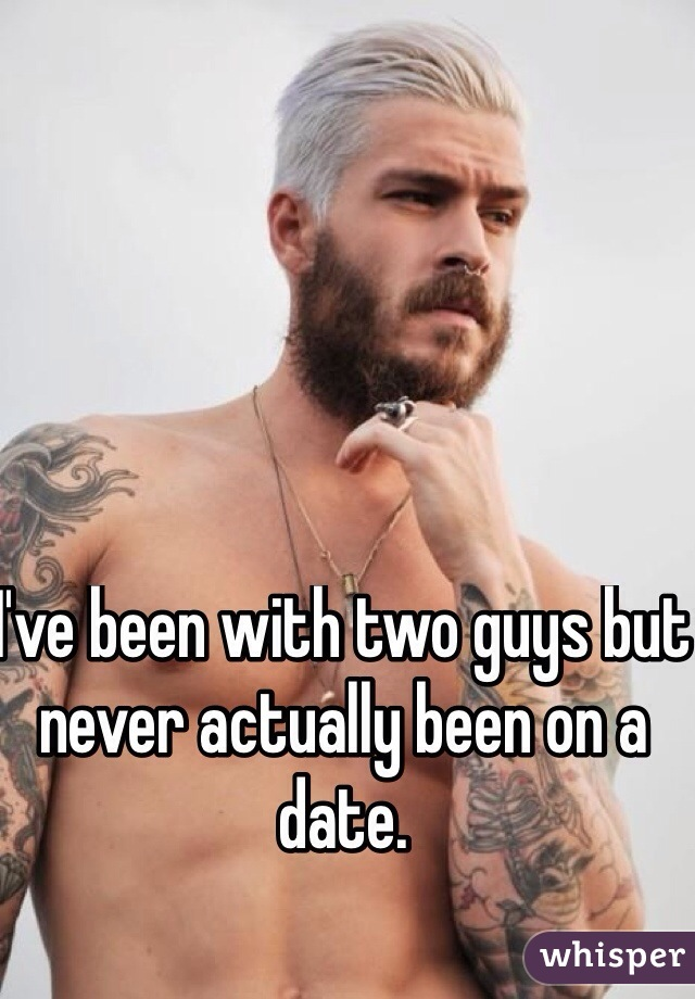 I've been with two guys but never actually been on a date.