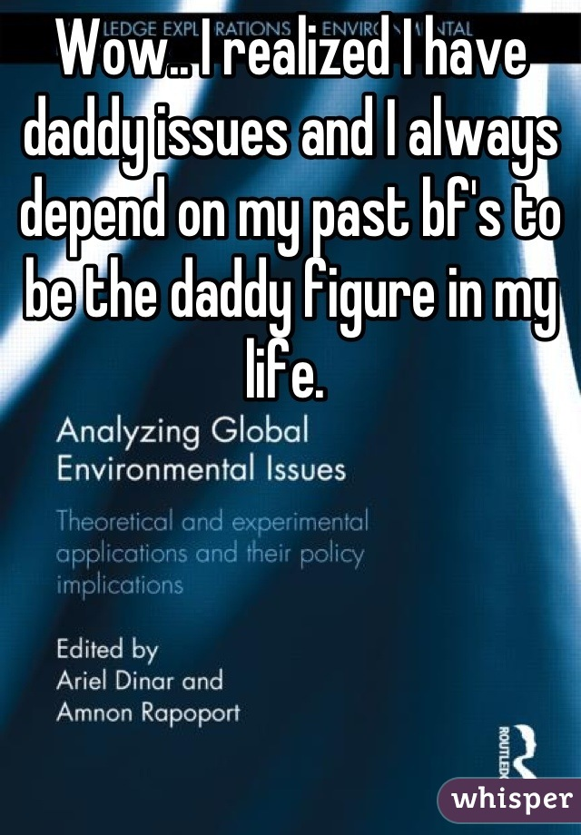Wow.. I realized I have daddy issues and I always depend on my past bf's to be the daddy figure in my life.