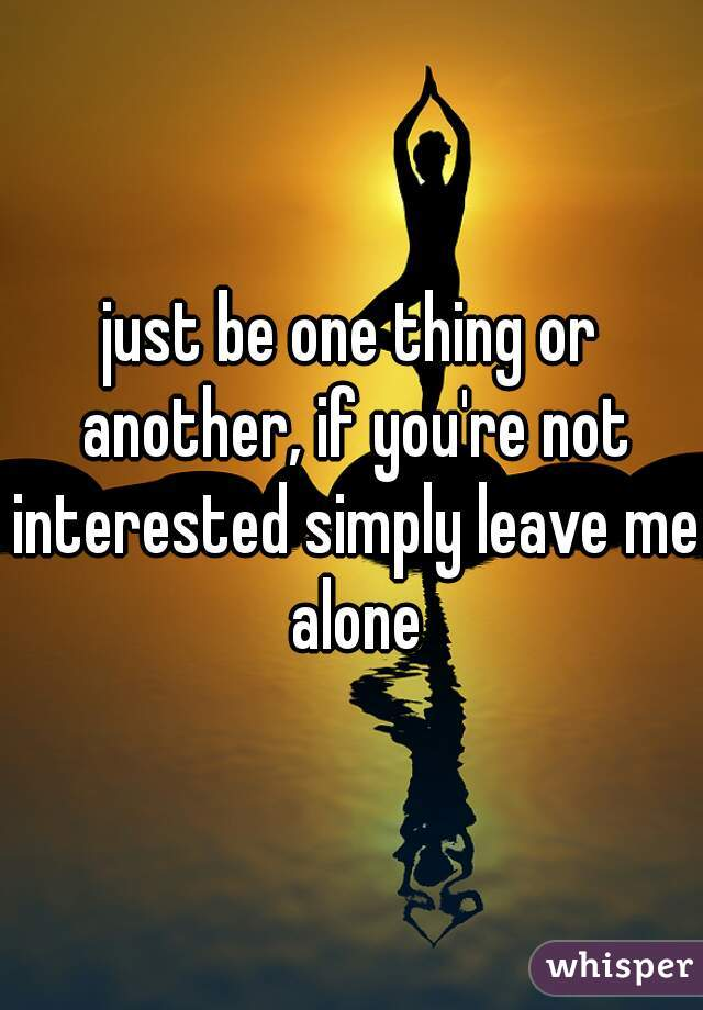 just be one thing or another, if you're not interested simply leave me alone