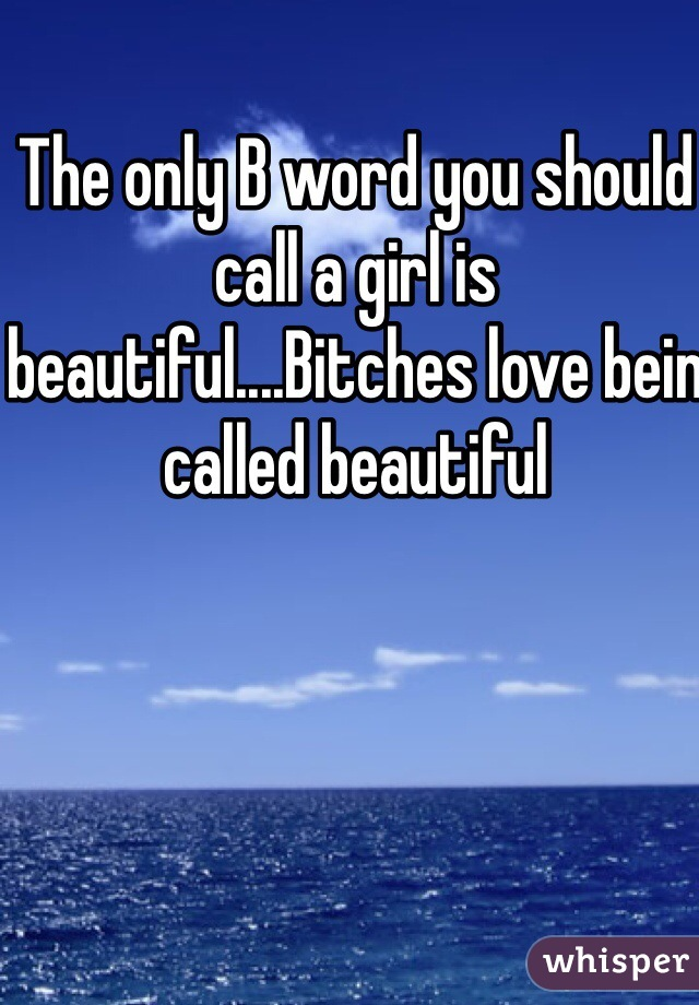 The only B word you should call a girl is beautiful....Bitches love bein called beautiful
