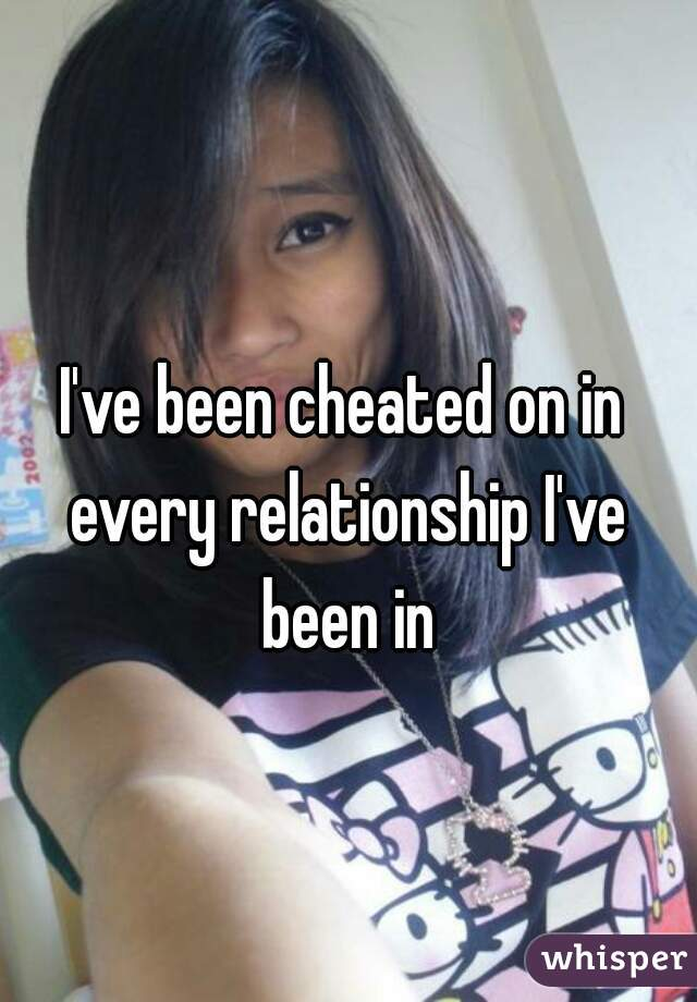 I've been cheated on in every relationship I've been in