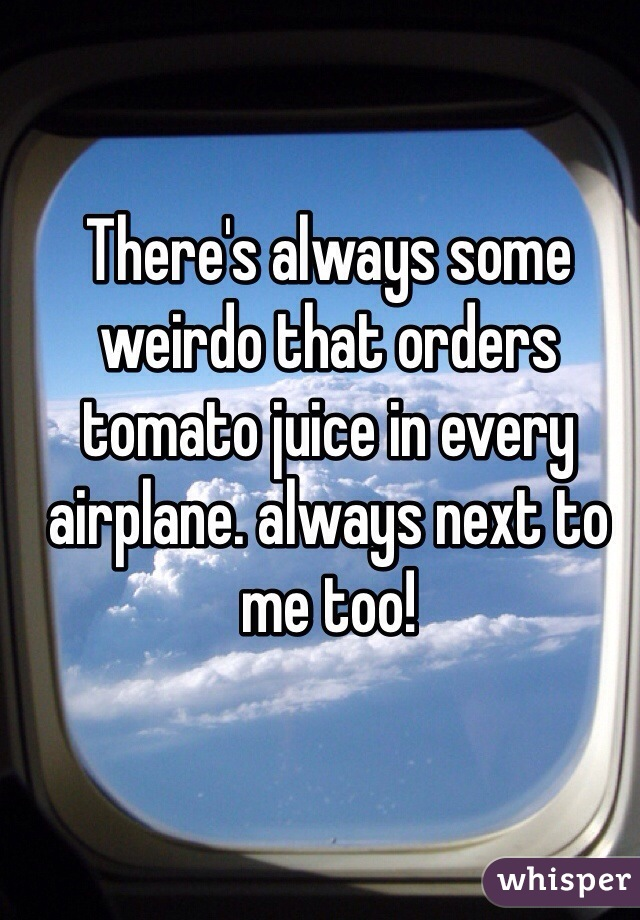 There's always some weirdo that orders tomato juice in every airplane. always next to me too!