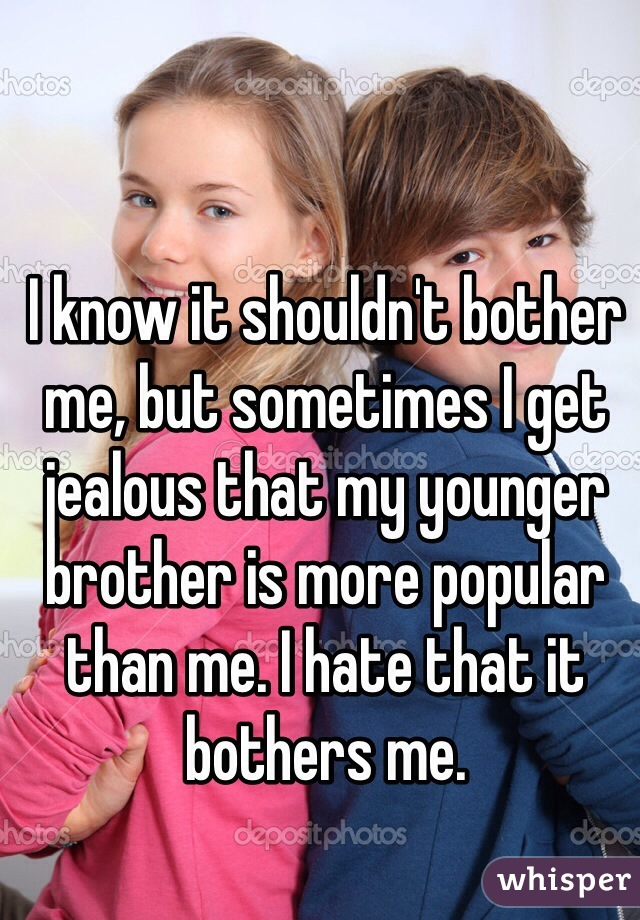 I know it shouldn't bother me, but sometimes I get jealous that my younger brother is more popular than me. I hate that it bothers me.