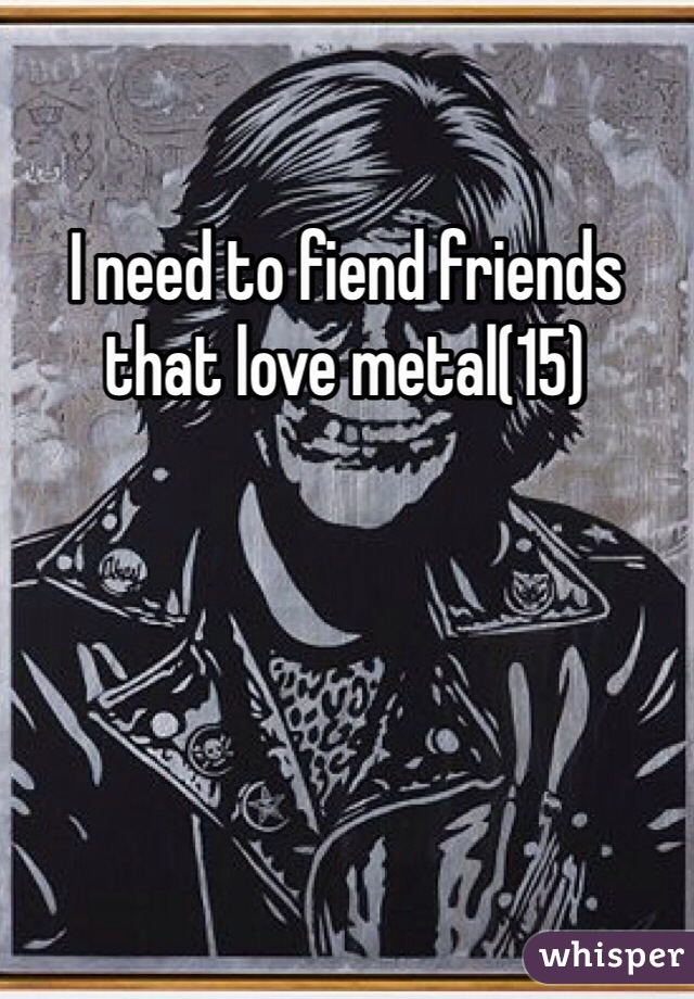 I need to fiend friends that love metal(15)