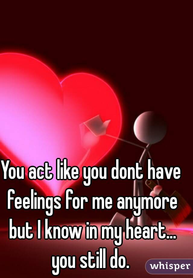 You act like you dont have feelings for me anymore but I know in my heart... you still do.