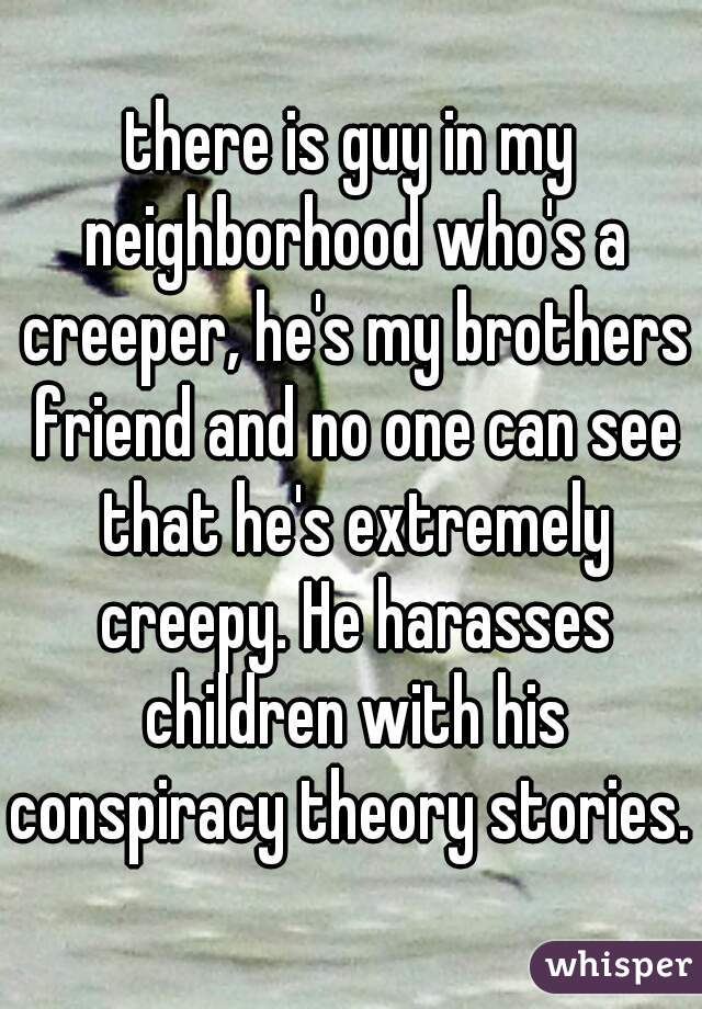there is guy in my neighborhood who's a creeper, he's my brothers friend and no one can see that he's extremely creepy. He harasses children with his conspiracy theory stories.