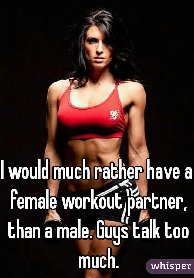 I would much rather have a female workout partner, than a male. Guys talk too much.