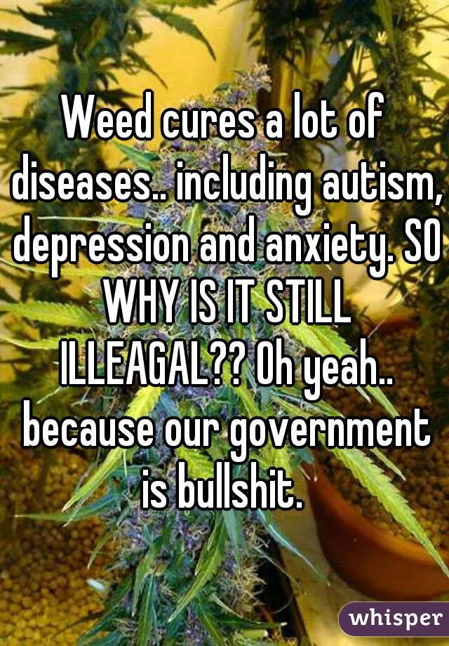 Weed cures a lot of diseases.. including autism, depression and anxiety. SO WHY IS IT STILL ILLEAGAL?? Oh yeah.. because our government is bullshit.