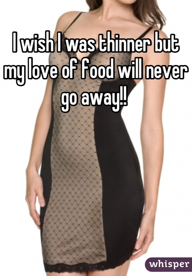 I wish I was thinner but my love of food will never go away!!