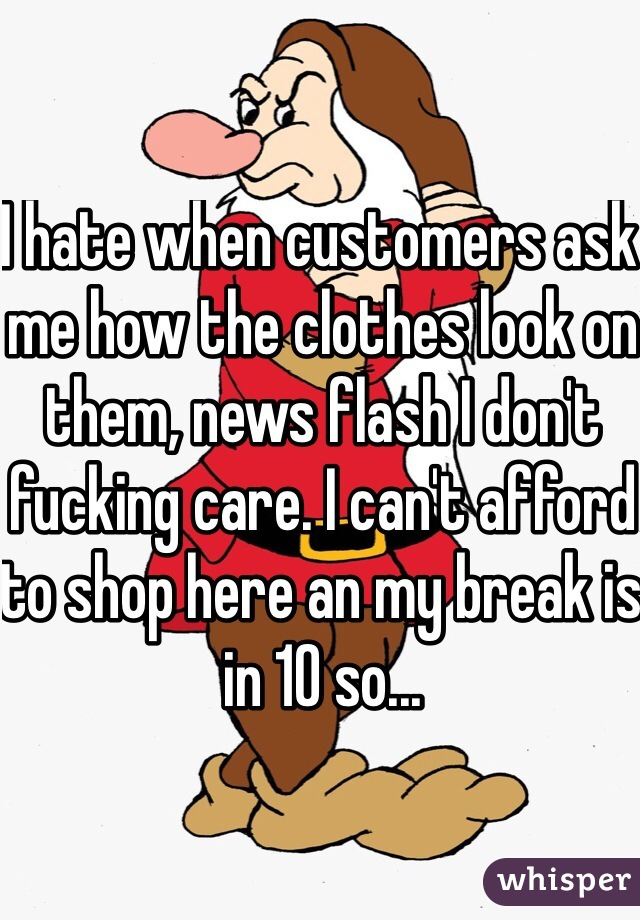 I hate when customers ask me how the clothes look on them, news flash I don't fucking care. I can't afford to shop here an my break is in 10 so...