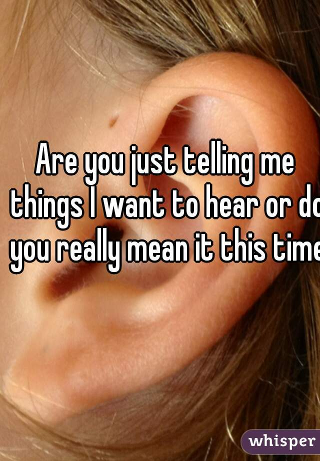 Are you just telling me things I want to hear or do you really mean it this time?
