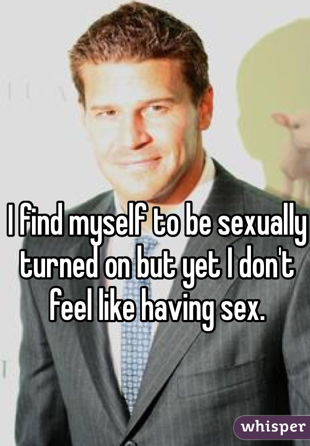 I find myself to be sexually turned on but yet I don't feel like having sex.