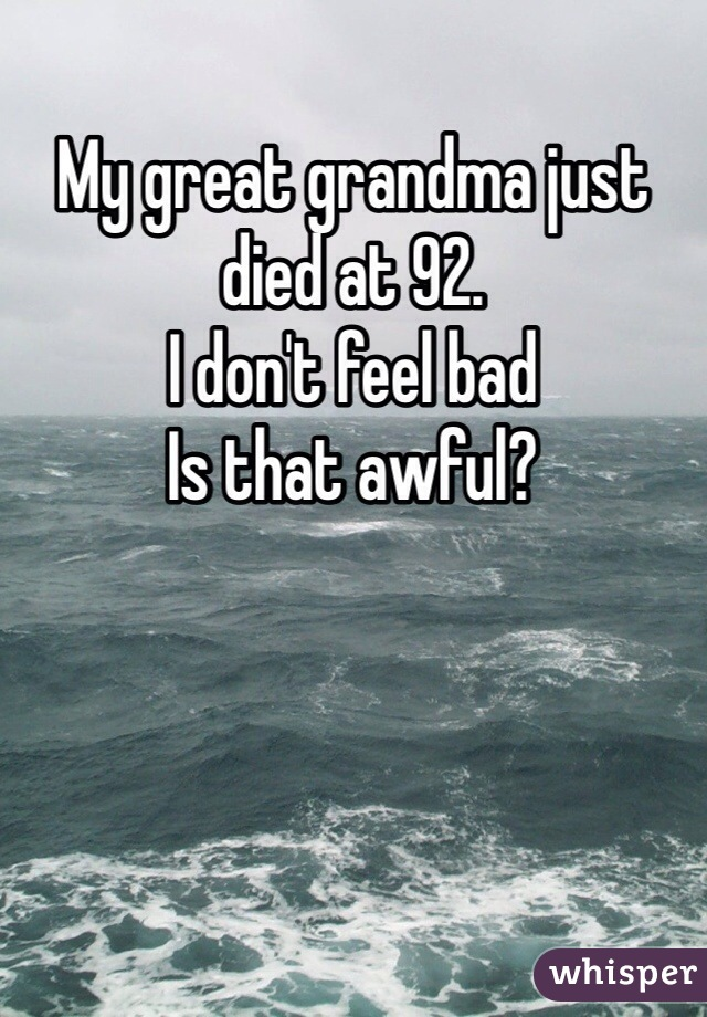 My great grandma just died at 92.  I don't feel bad Is that awful?