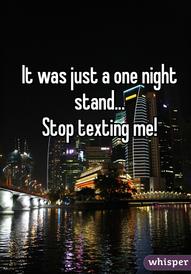 It was just a one night stand... Stop texting me!