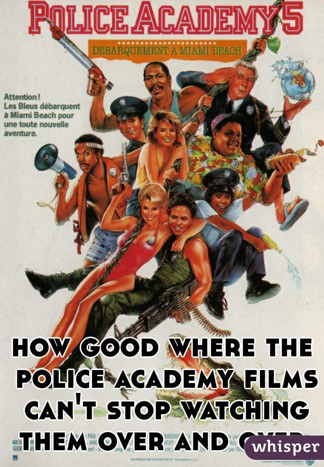 how good where the police academy films can't stop watching them over and over