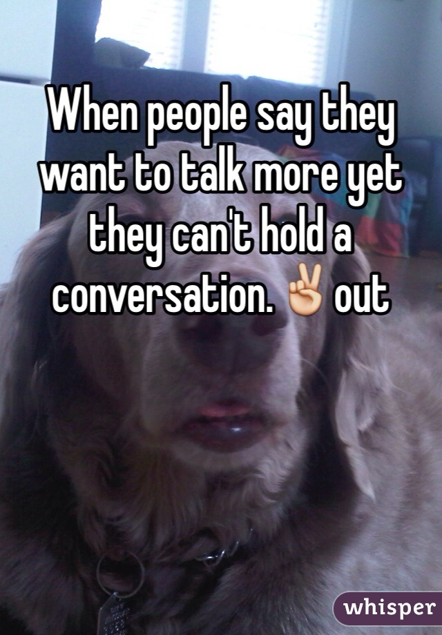 When people say they want to talk more yet they can't hold a conversation.✌️out