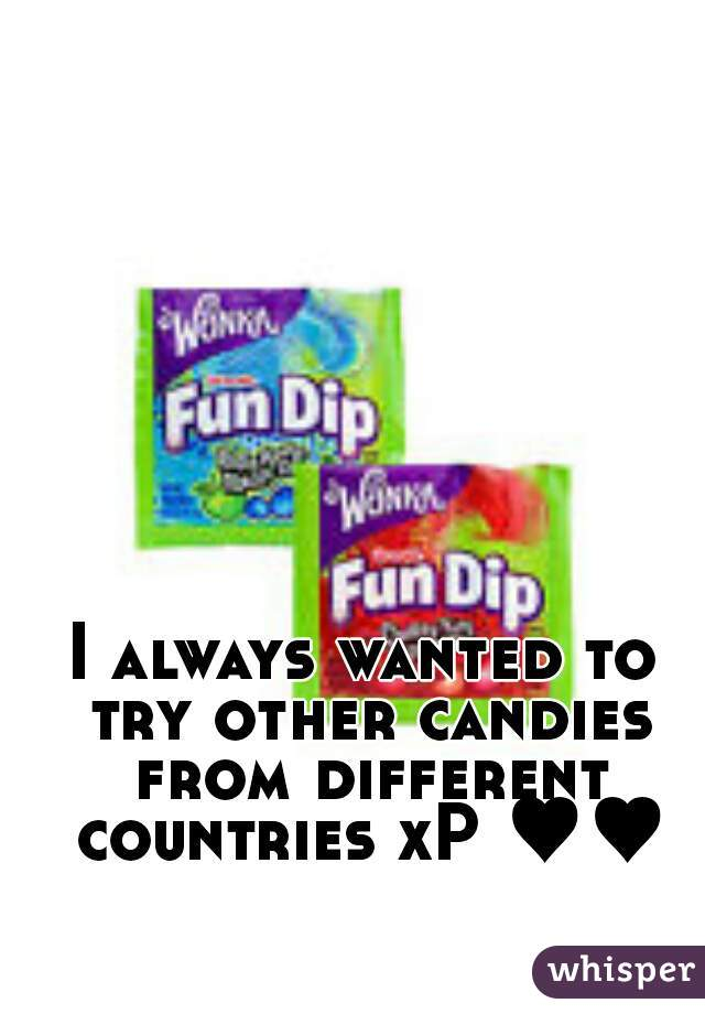 I always wanted to try other candies from different countries xP ♥♥