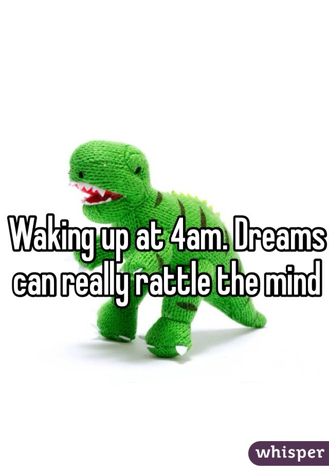 Waking up at 4am. Dreams can really rattle the mind