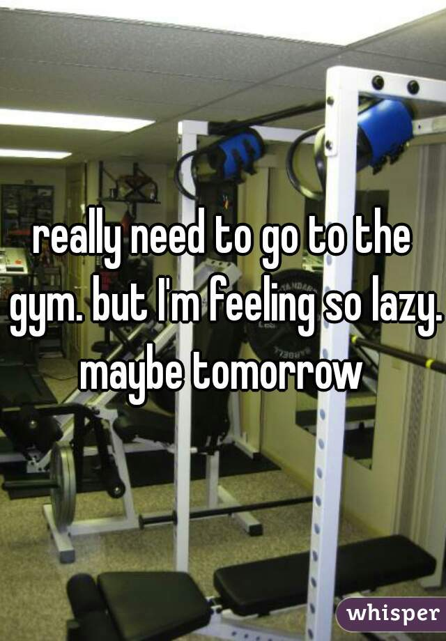 really need to go to the gym. but I'm feeling so lazy. maybe tomorrow