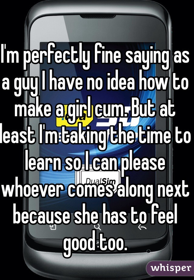 I'm perfectly fine saying as a guy I have no idea how to make a girl cum. But at least I'm taking the time to learn so I can please whoever comes along next because she has to feel good too.