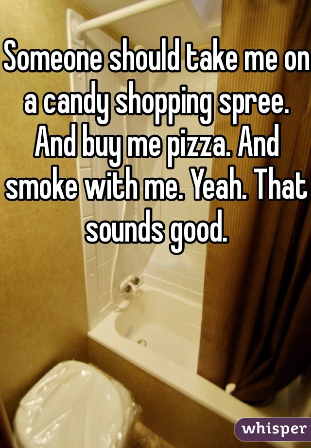 Someone should take me on a candy shopping spree. And buy me pizza. And smoke with me. Yeah. That sounds good.