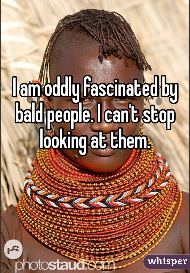 I am oddly fascinated by bald people. I can't stop looking at them.