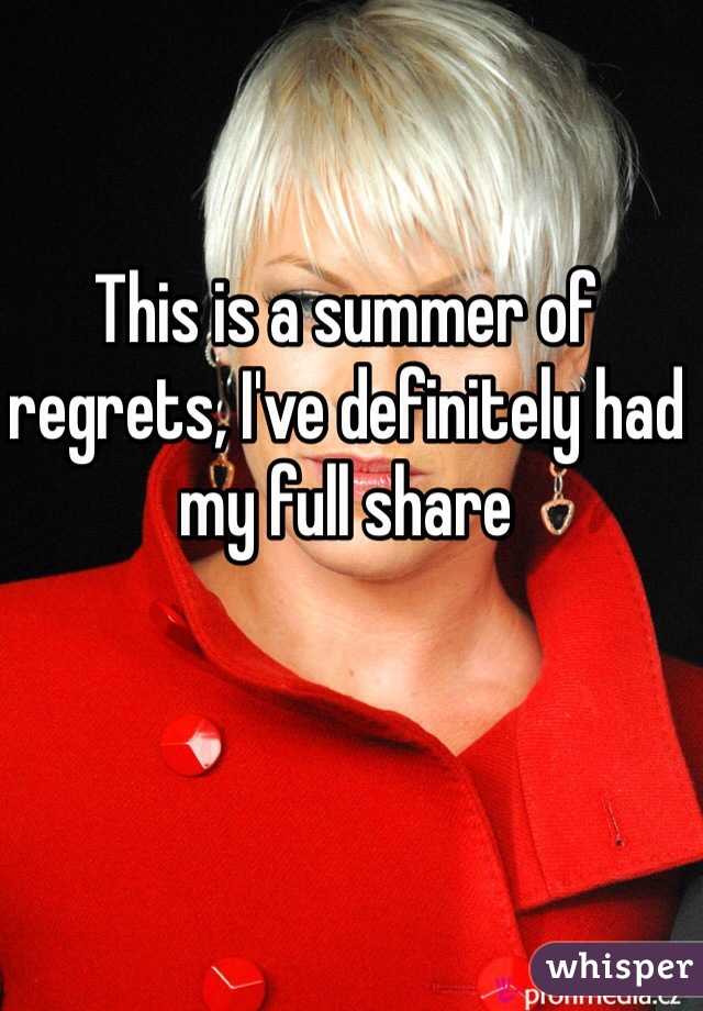 This is a summer of regrets, I've definitely had my full share