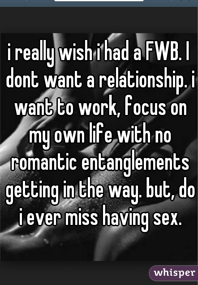 i really wish i had a FWB. I dont want a relationship. i want to work, focus on my own life with no romantic entanglements getting in the way. but, do i ever miss having sex.