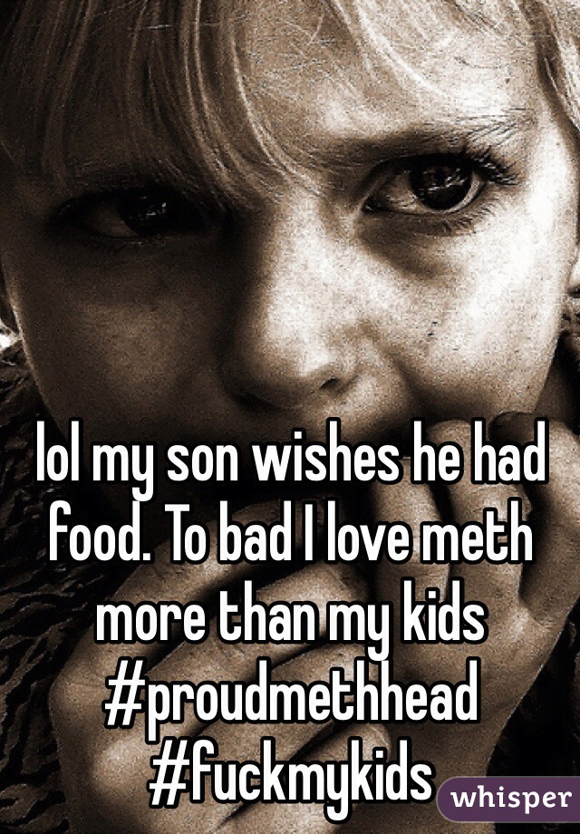 lol my son wishes he had food. To bad I love meth more than my kids  #proudmethhead #fuckmykids