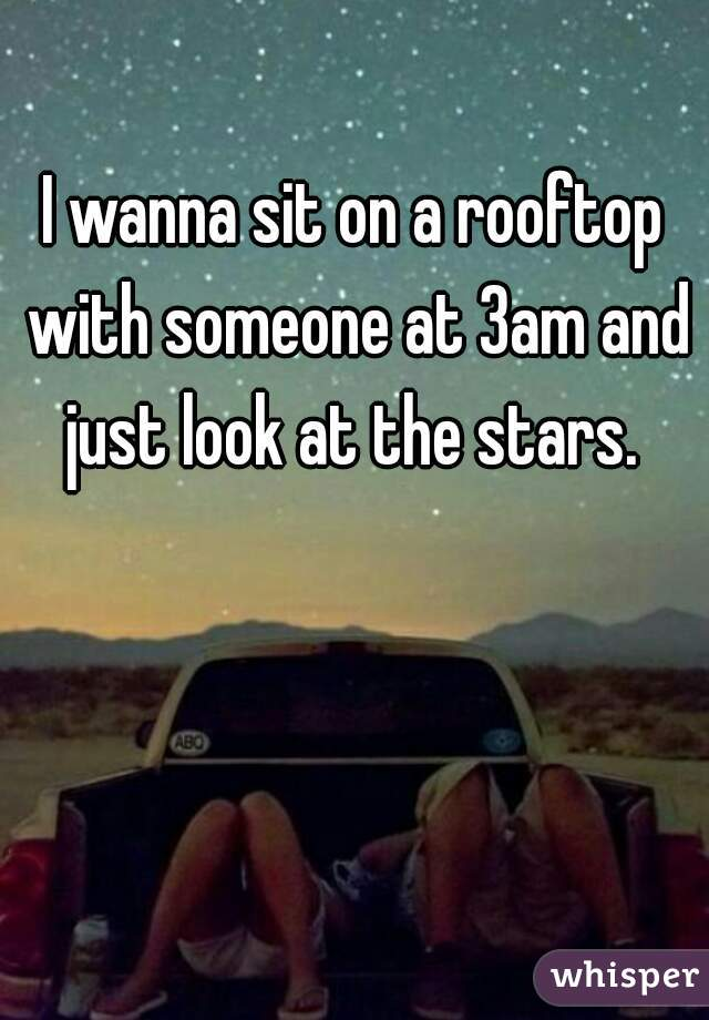 I wanna sit on a rooftop with someone at 3am and just look at the stars.