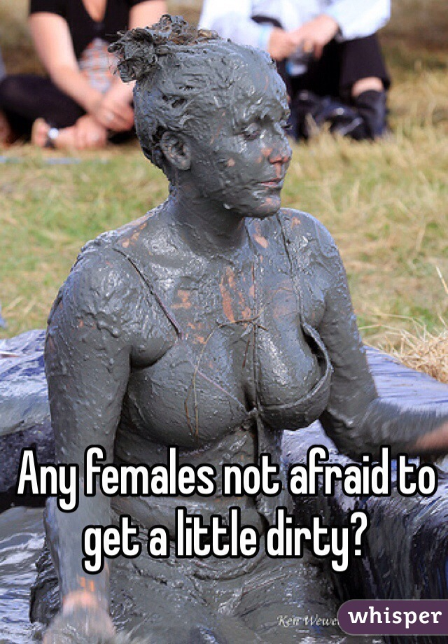 Any females not afraid to get a little dirty?