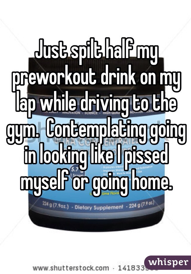 Just spilt half my preworkout drink on my lap while driving to the gym.  Contemplating going in looking like I pissed myself or going home.