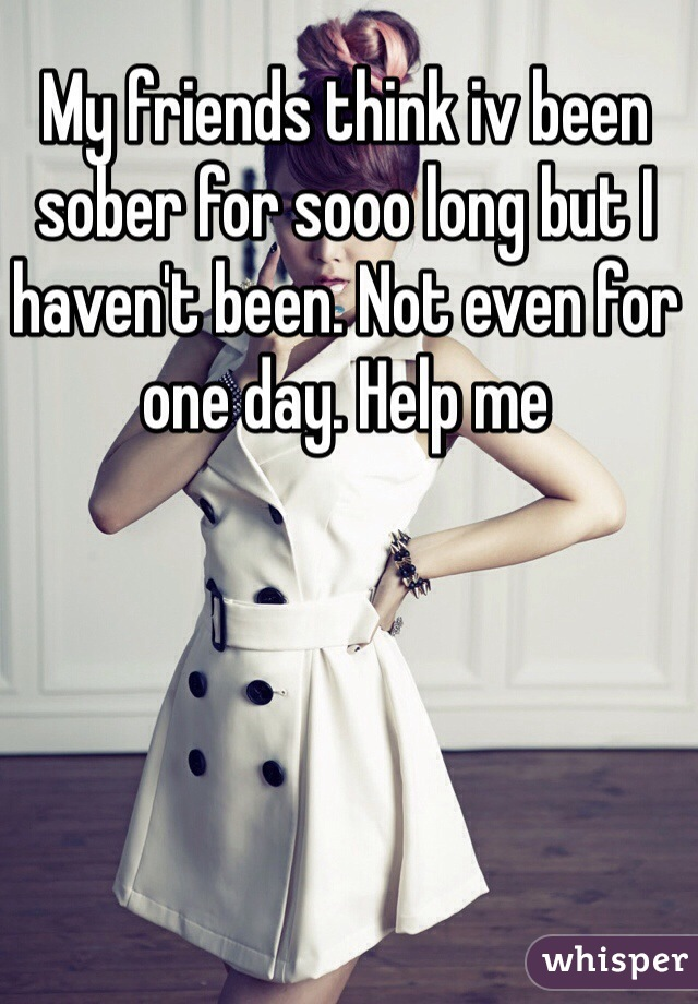My friends think iv been sober for sooo long but I haven't been. Not even for one day. Help me