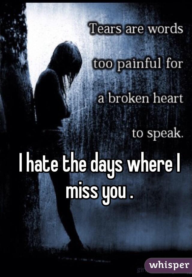 I hate the days where I miss you .