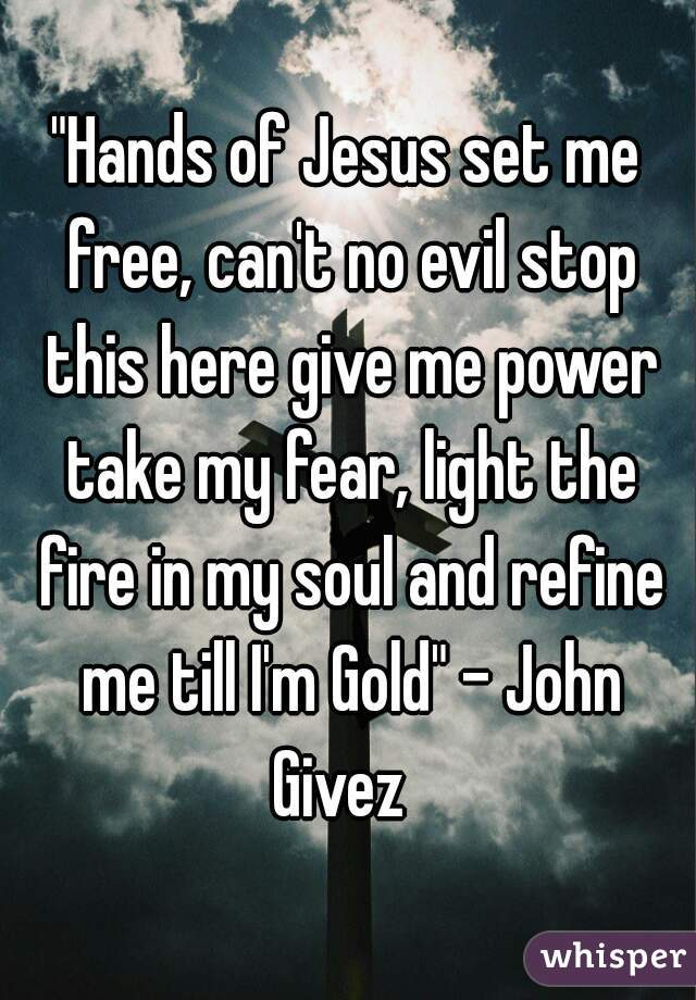 """""""Hands of Jesus set me free, can't no evil stop this here give me power take my fear, light the fire in my soul and refine me till I'm Gold"""" - John Givez"""