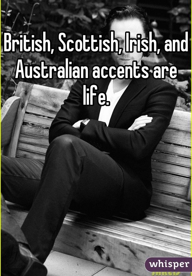 British, Scottish, Irish, and Australian accents are life.
