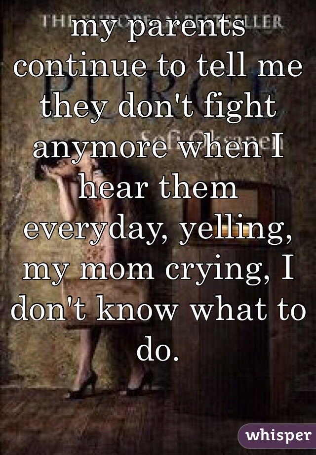 my parents continue to tell me they don't fight anymore when I hear them everyday, yelling, my mom crying, I don't know what to do.
