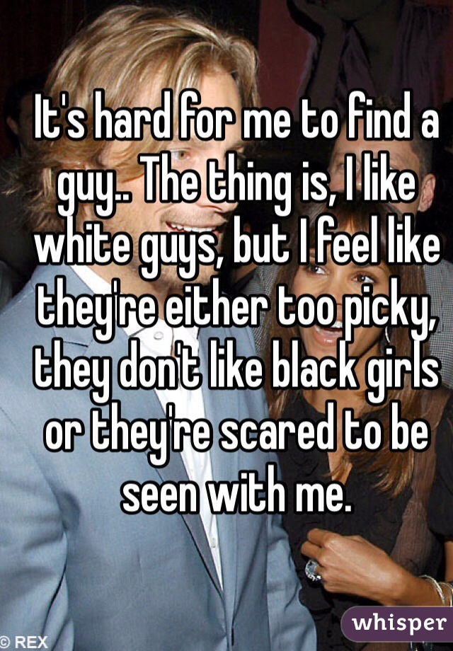 It's hard for me to find a guy.. The thing is, I like white guys, but I feel like they're either too picky, they don't like black girls or they're scared to be seen with me.