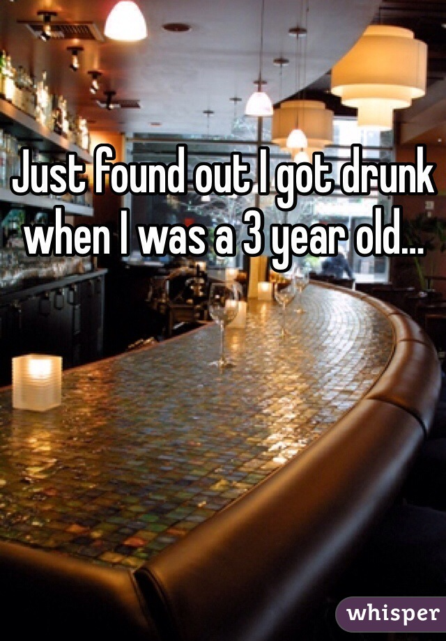 Just found out I got drunk when I was a 3 year old…